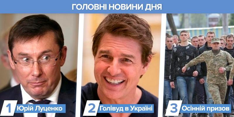 Найголовніше за день: кримінальна справа проти Юрія Луценка, осінній призов, Том Круз в Україні