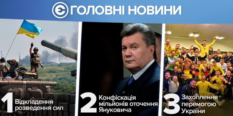 Найголовніше за день: відкладення розведення сил на Донбасі, конфіскація мільйонів оточення Януковича та захоплення перемогою збірної України