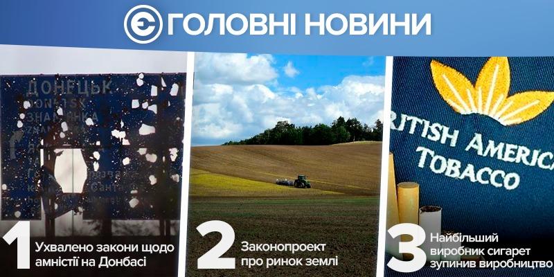 Найголовніше за день: ухвалено закони щодо амністії на Донбасі, в Раді підтримали законопроект про ринок землі, найбільший виробник сигарет зупинив виробництво в Україні