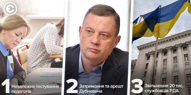 Найголовніше за день: незалежне тестування педагогів, затримання та арешт Дубневича, звільнення 20 тис. службовців РДА