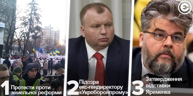 Найголовніше за день: протести проти земельної реформи, підозра екс-гендиректору «Укроборонпрому»,  затвердження відставки Яременка