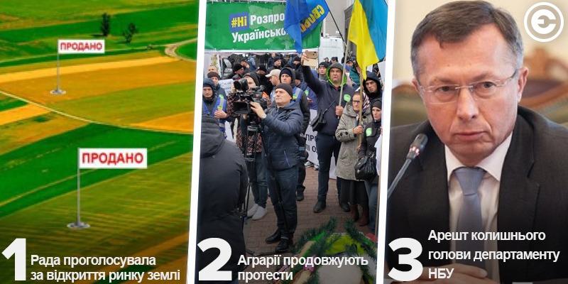 Найголовніше за день: Рада проголосувала за відкриття ринку землі, аграрії продовжують протести та арешт колишнього голови департаменту НБУ