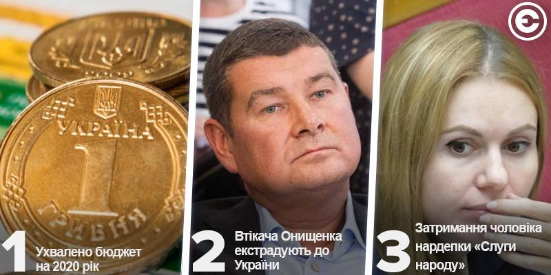 Найголовніше за день: ухвалено бюджет на 2020 рік,  втікача Онищенка екстрадують до України та  затримання чоловіка нардепки «Слуги народу»
