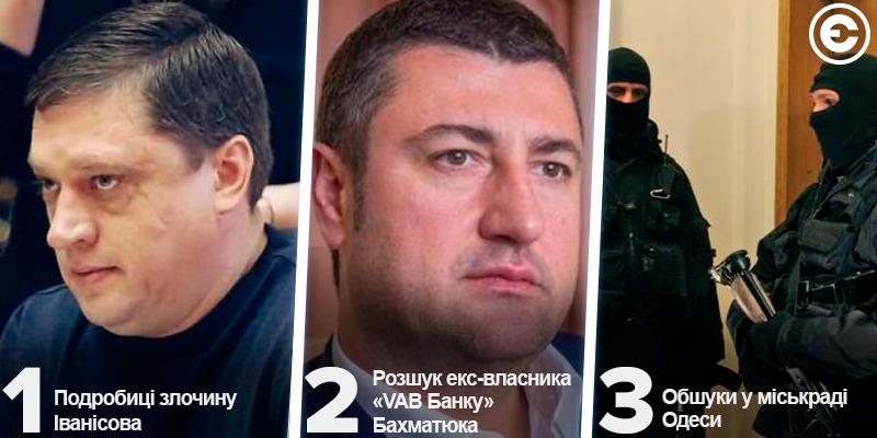 Найголовніше за день: подробиці злочину Іванісова, розшук екс-власника «VAB Банку» Бахматюка та обшуки у міськраді Одеси
