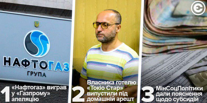 Найголовніше за день: «Нафтогаз» виграв у «Газпрому» апеляцію, власника готелю «Токіо Стар» випустили під домашній арешт та МінСоцПолітики дали пояснення щодо субсидій